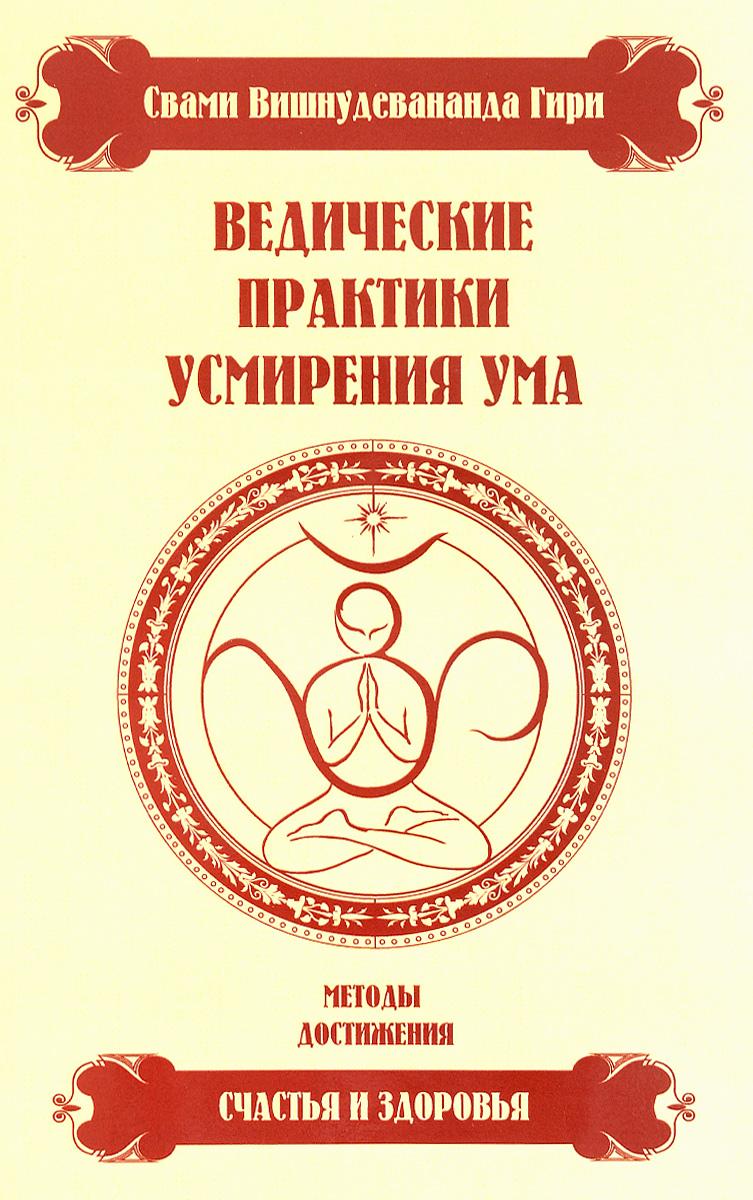 Ведические практики усмирения ума. Методы достижения счастья и здоровья. Свами Вишнудевананда Гири