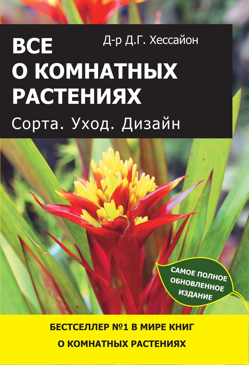Д. Г. Хессайон Все о комнатных растениях. Сорта. Уход. Дизайн атлас комнатных растений 400 популярных видов