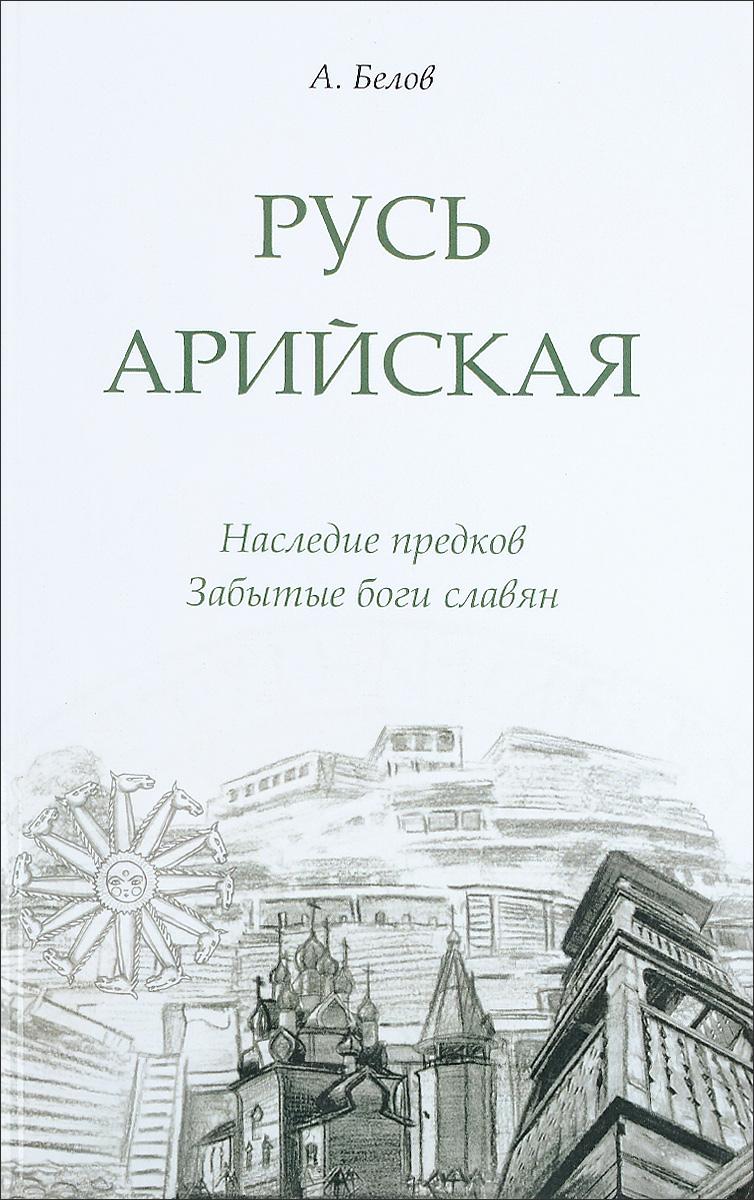 Русь арийская. Наследие предков. Забытые боги славян. А. Белов