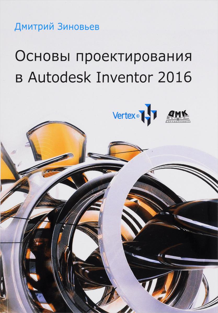 Дмитрий Зиновьев Основы проектирования в Autodesk Inventor 2016 thom tremblay inventor 2014 and inventor lt 2014 essentials autodesk official press