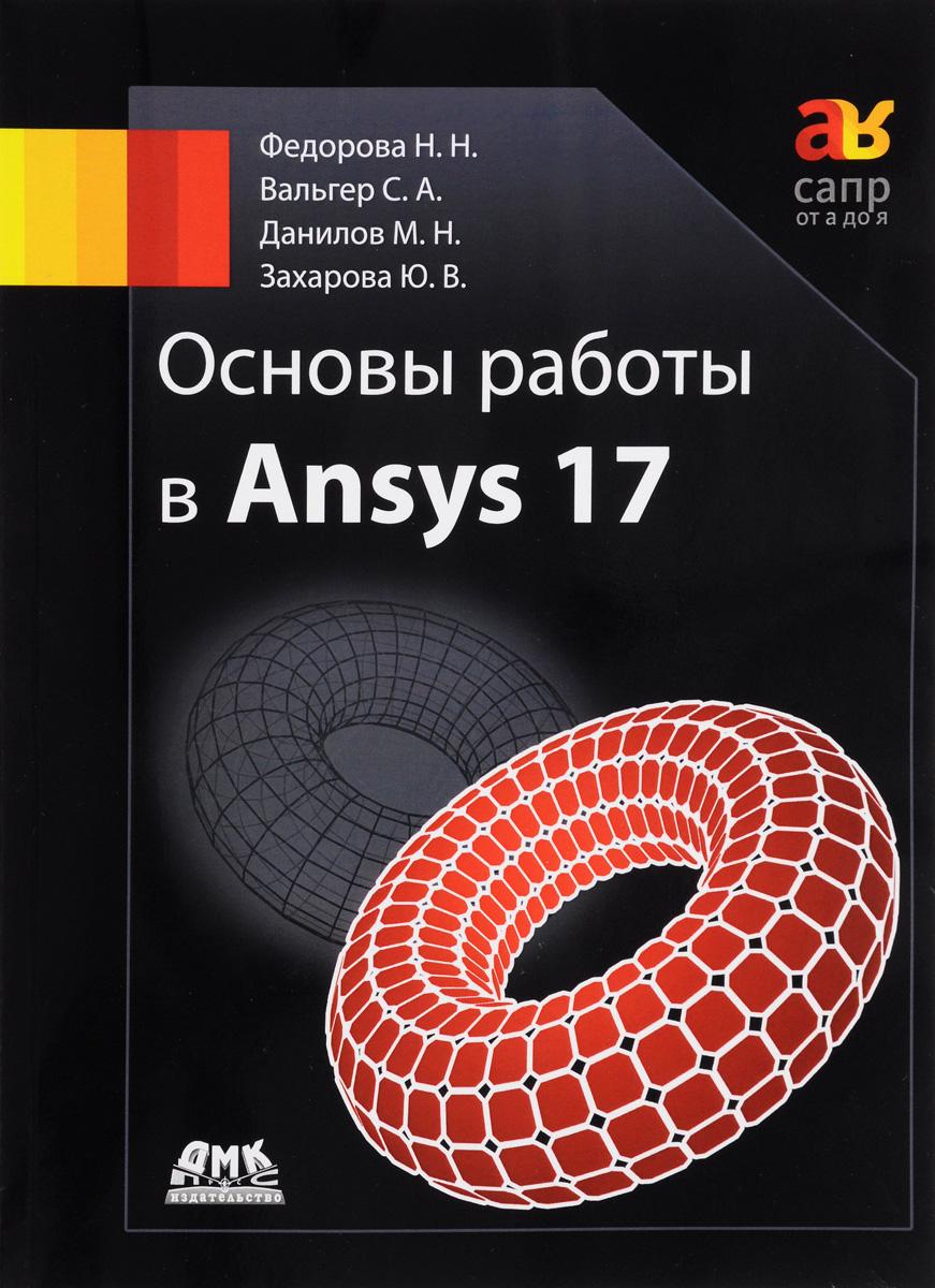 Основы работы в Ansys 17. Н. Н. Федорова, С. А. Вальгер, М. Н. Данилов, Ю. В. Захарова