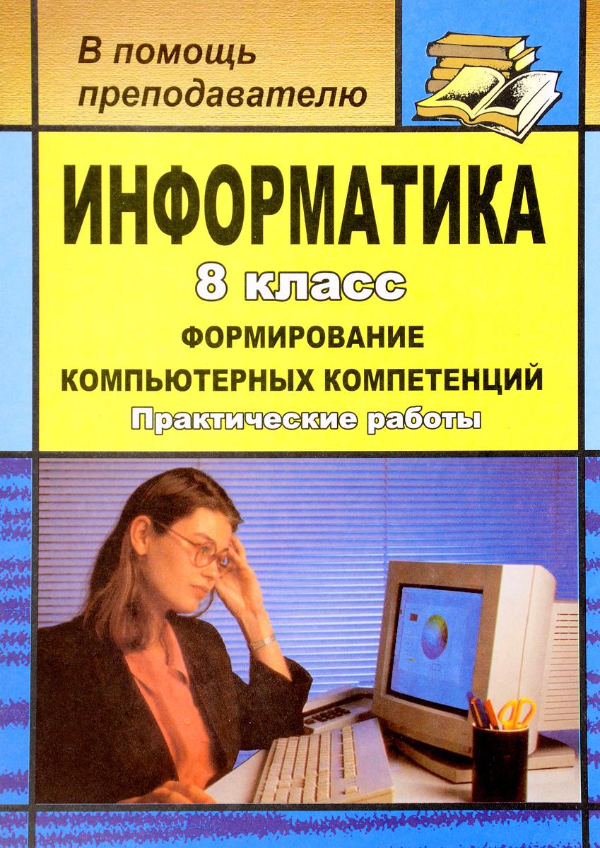 Информатика. 8 класс. Формирование компьютерных компетенций. Практические работы