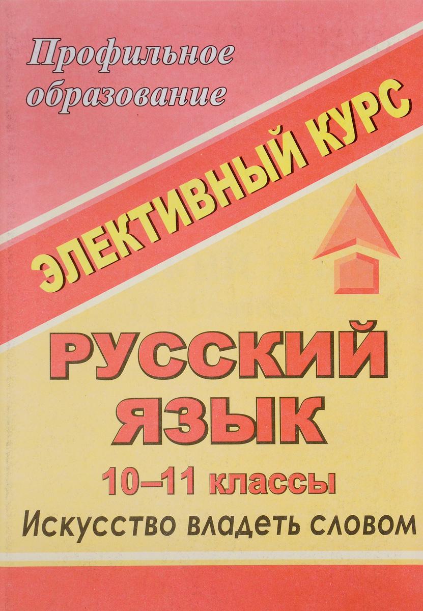 Русский язык. 10-11 классы. Элективный курс. Искусство владеть словом