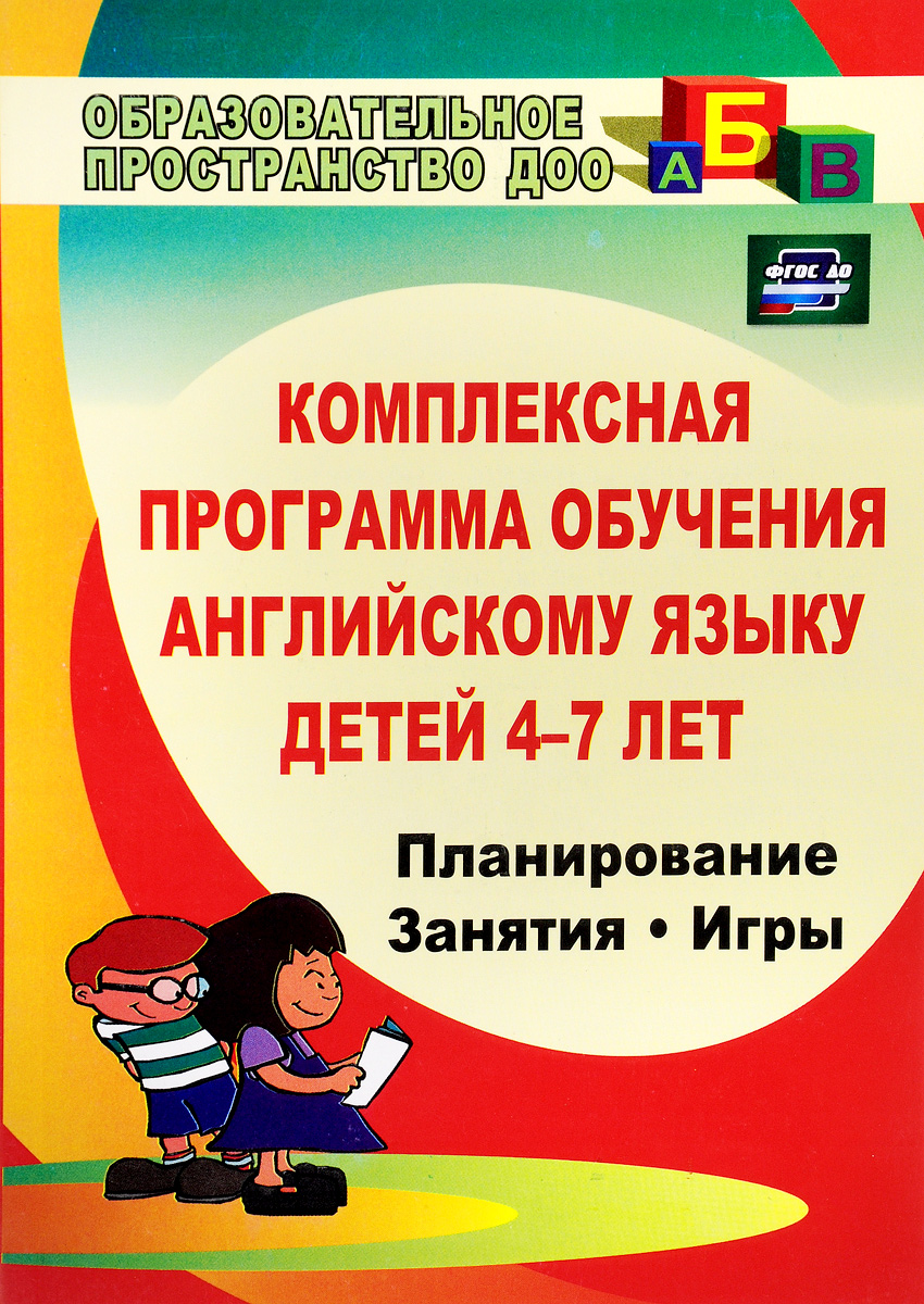 Комплексная программа обучения английскому языку детей 4-7 лет. Планирование, занятия, игры, творческие мероприятия