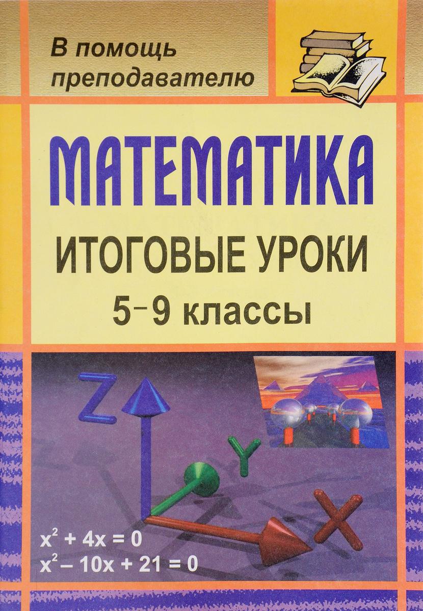 Математика. 5-9 классы. Итоговые уроки