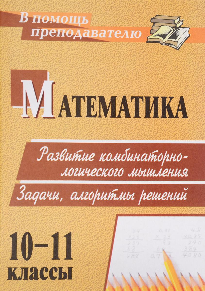 Математика. 10-11 классы. Развитие комбинаторно-логического мышления. Задачи, алгоритмы решений