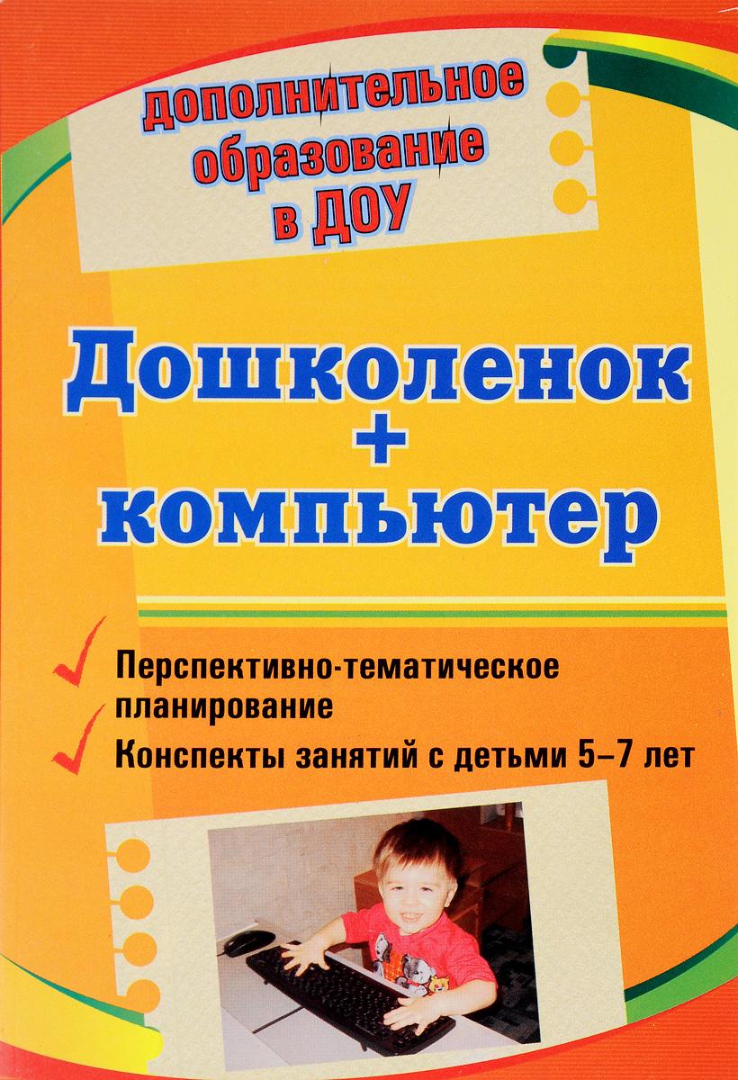 Дошколенок + компьютер. Перспективно-тематическое планирование. Конспекты занятий с детьми 5-7 лет