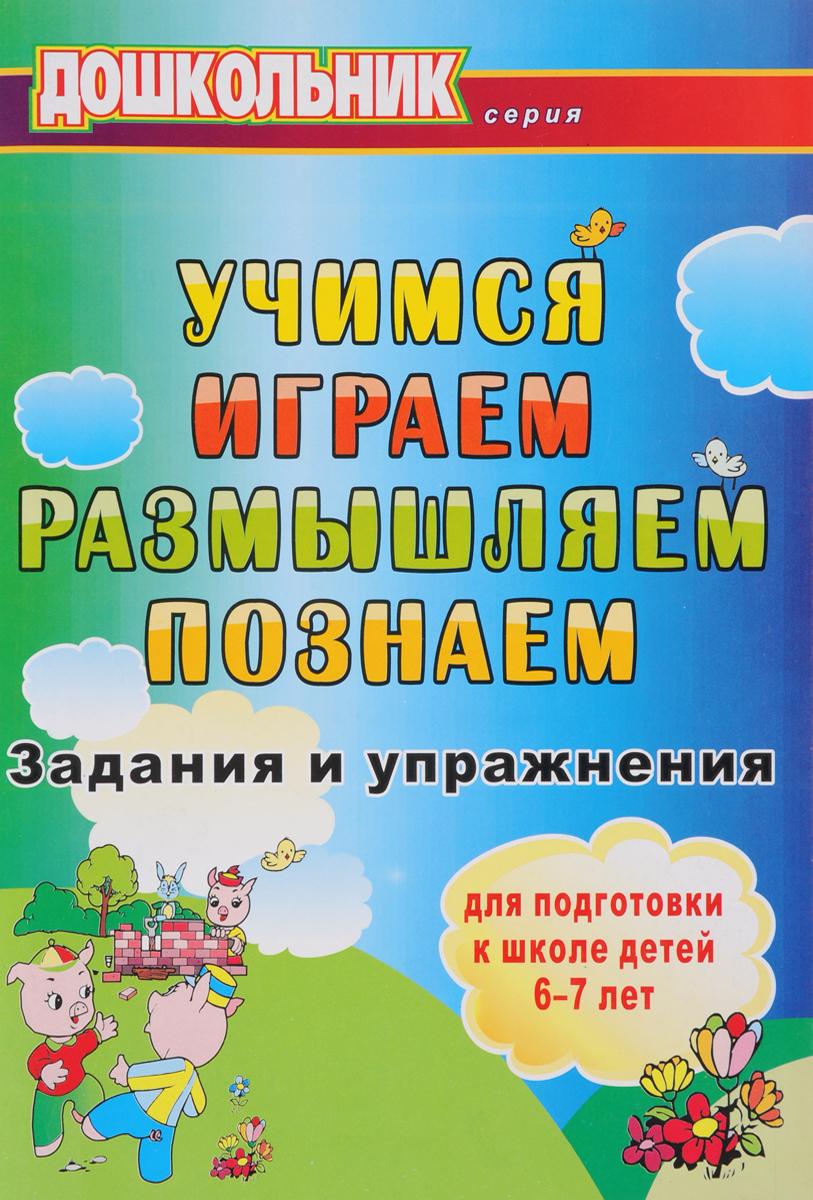 Учимся, играем, размышляем, познаем. Задания и упражнения для подготовки к школе детей 6-7 лет