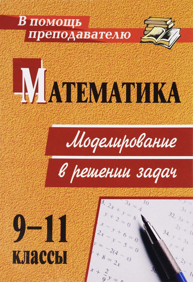 Математика. 9-11 классы. Моделирование в решении задач