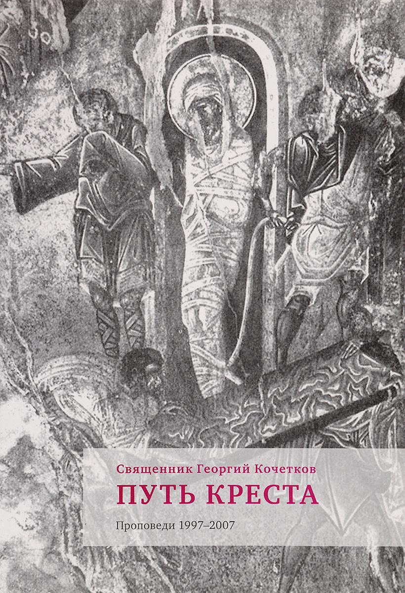 Священник Георгий Кочетков Путь Креста. Проповеди 1997-2007