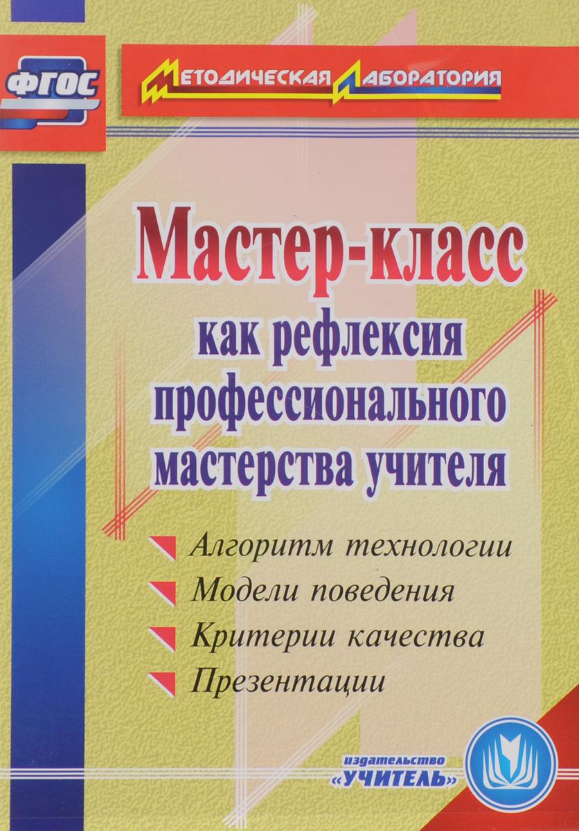 Zakazat.ru Мастер-класс как рефлексия профессионального мастерства учителя. Алгоритм технологии. Модели поведения. Критерии качества. Презентации