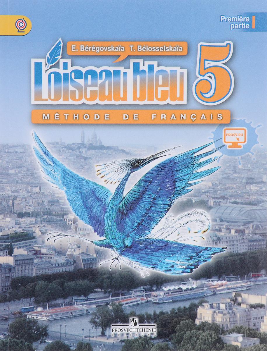 E. Beregovskaia, T. Belosselskaia L'oiseau bleu 5: Methode de francais: Partie 1 / Французский язык. Второй иностранный язык. 5 класс. Учебник. В 2 частях. Часть 1