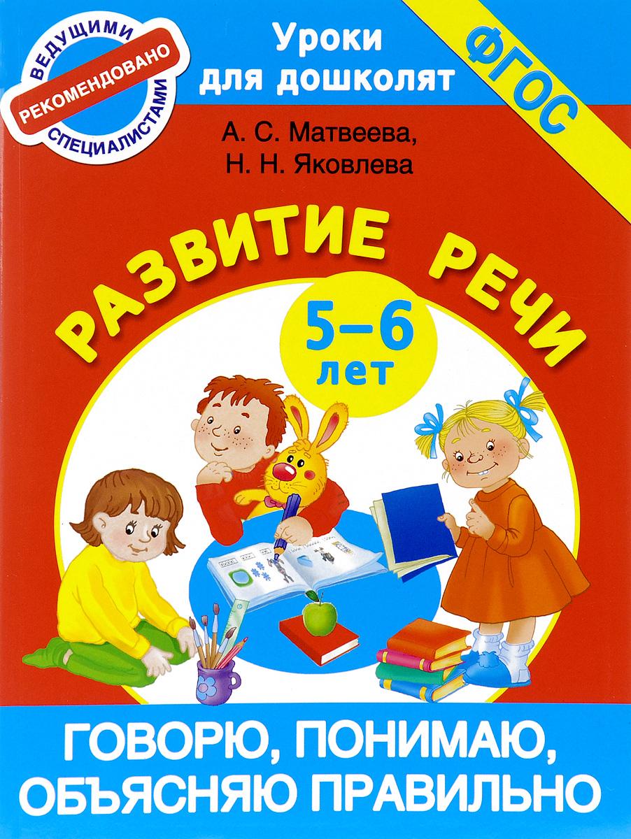 А. С. Матвеева, Н. Н. Яковлева Говорю, понимаю, объясняю правильно. Развитие речи. 5-6 лет жукова н я говорю правильно от первых уроков устной речи к букварю isbn 9785699150137