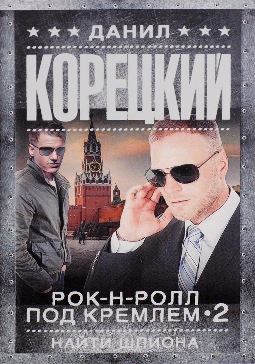 Данил Корецкий Рок-н-ролл под Кремлем. Книга 2. Найти шпиона ник рок н ролл дежурный по небу dvd