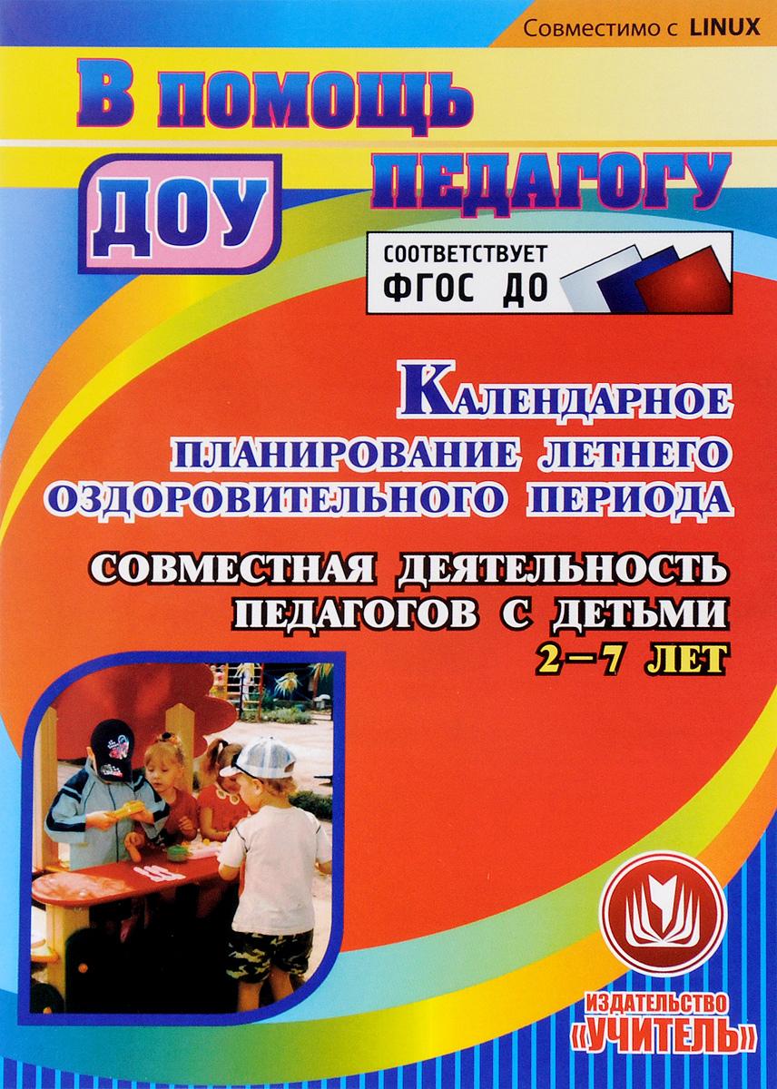 Zakazat.ru Календарное планирование летнего оздоровительного периода. Совместная деятельность педагогов с детьми 2-7 лет