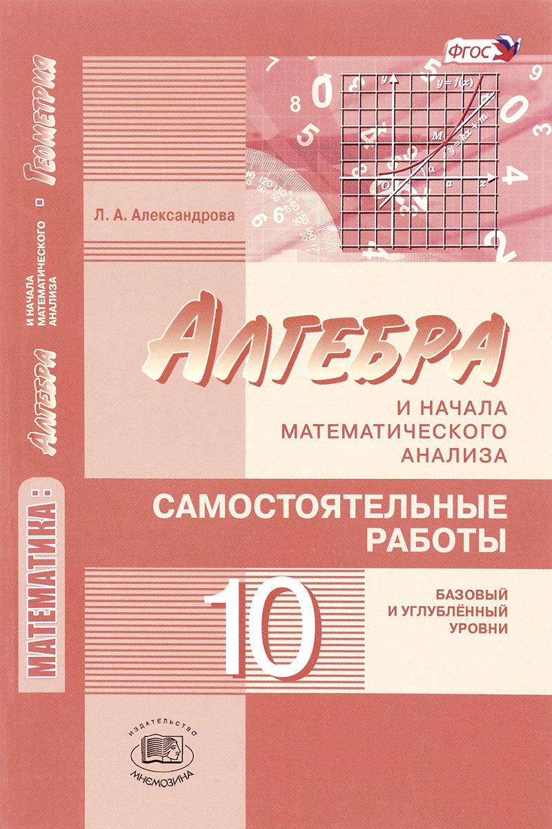 Л. А. Александрова Математика. Алгебра и начала математического анализа, геометрия. Алгебра и начала математического анализа. 10 класс. Самостоятельные работы. Базовый и углубленный уровни