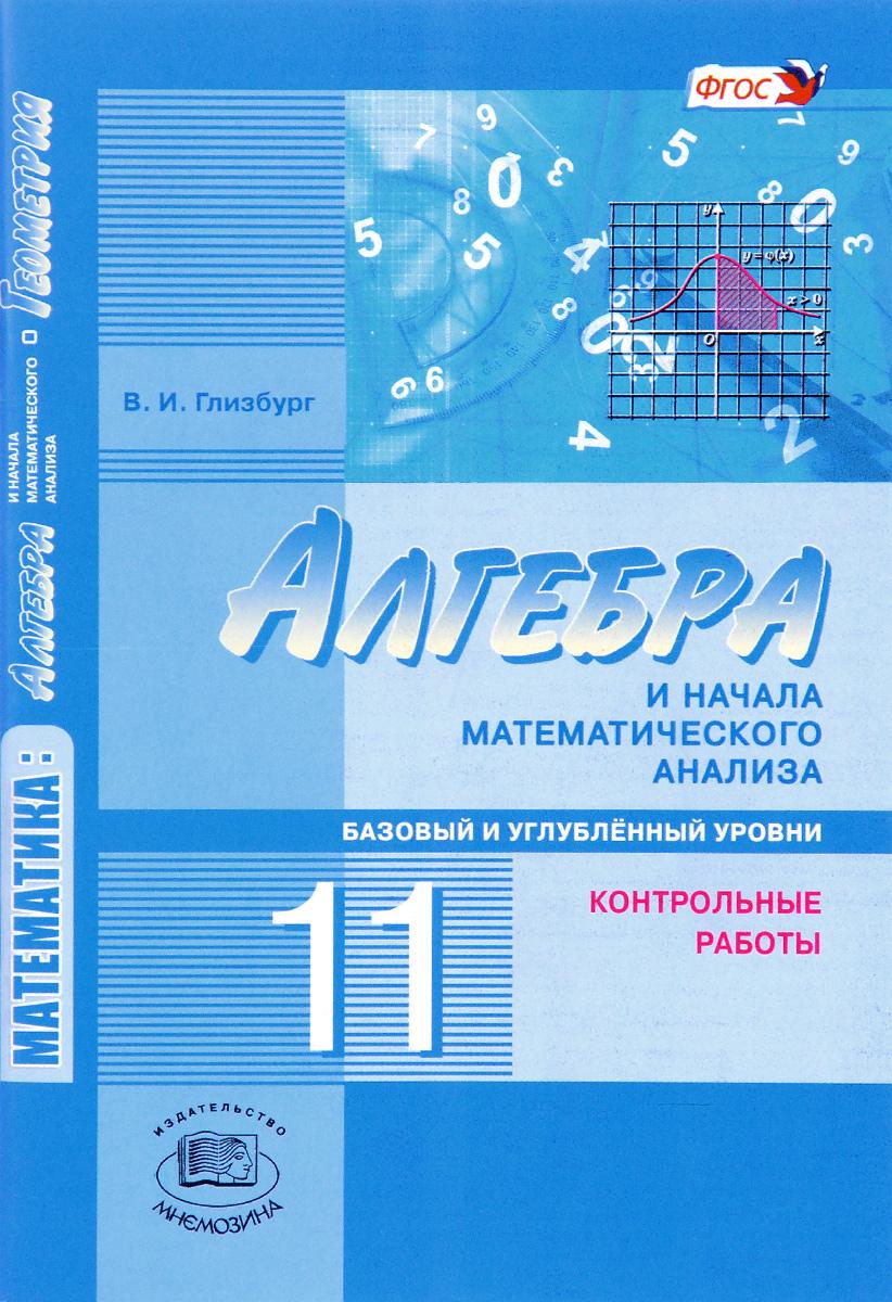 В. И. Глизбург Математика. Алгебра и начала математического анализа, геометрия. Алгебра и начала математического анализа. 11 класс. Базовый и углубленный уровни. Контрольные работы