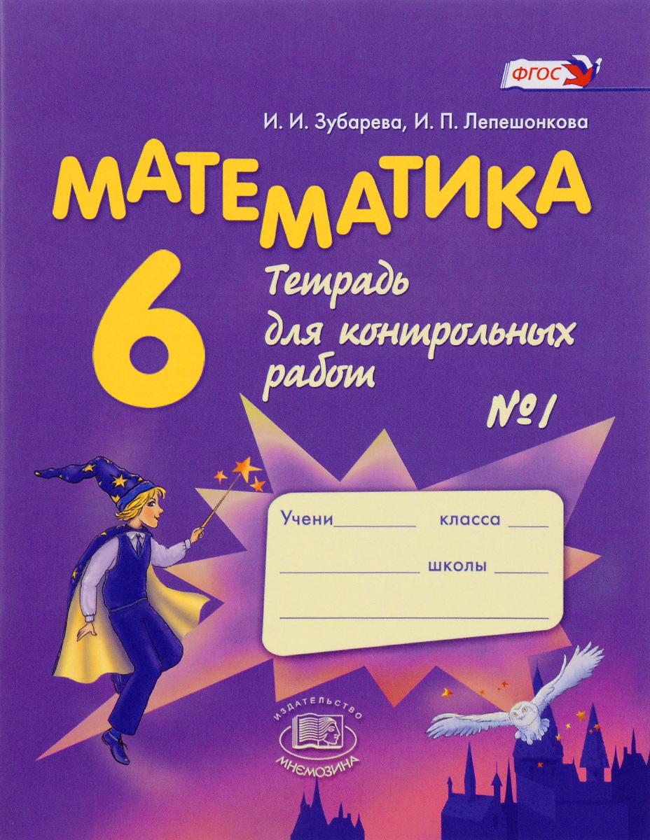 И. И. Зубарева, И. П. Лепешонкова Математика. 6 класс. Тетрадь для контрольных работ №1 зубарева и лепешонкова и математика 5 класс тетрадь для контрольных работ 2