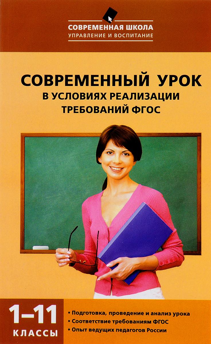 Современный урок в условиях реализации требований ФГОС. 1-11 классы.