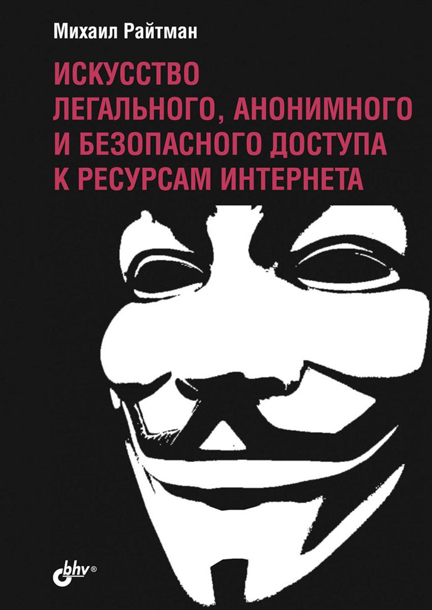 Михаил Райтман. Искусство легального, анонимного и безопасного доступа к ресурсам Интернета