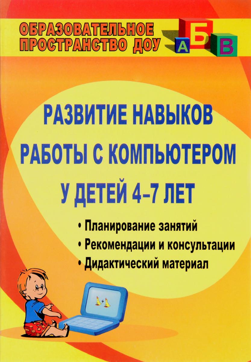 Развитие навыков работы с компьютером у детей 4-7 лет. Планирование занятий, рекомендации, дидактический материал, консультации для родителей