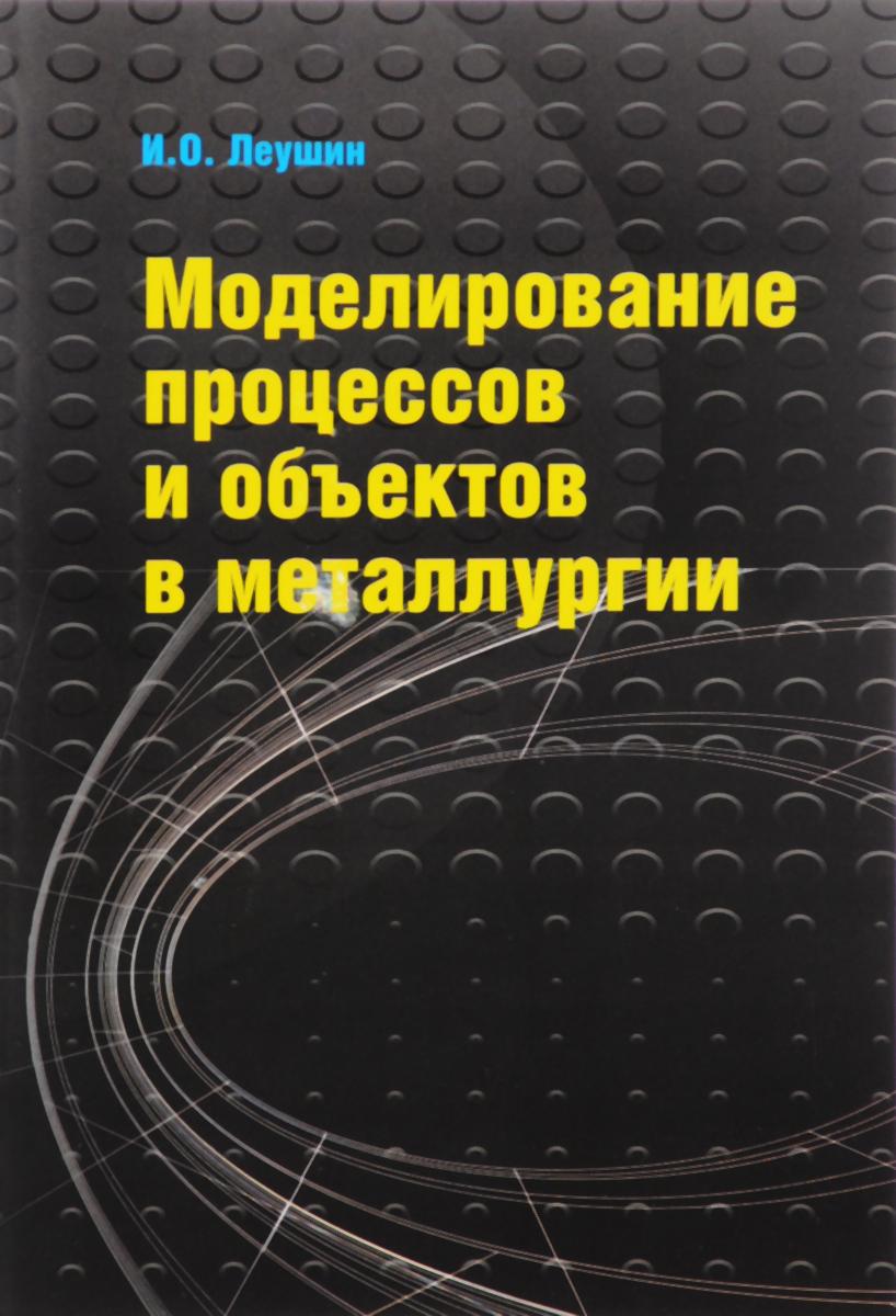 Моделирование процессов и объектов в металлургии. Учебник