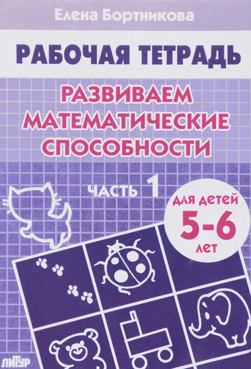 Елена Бортникова Развиваем математические способности. 5-6 лет. Часть 1. Рабочая тетрадь