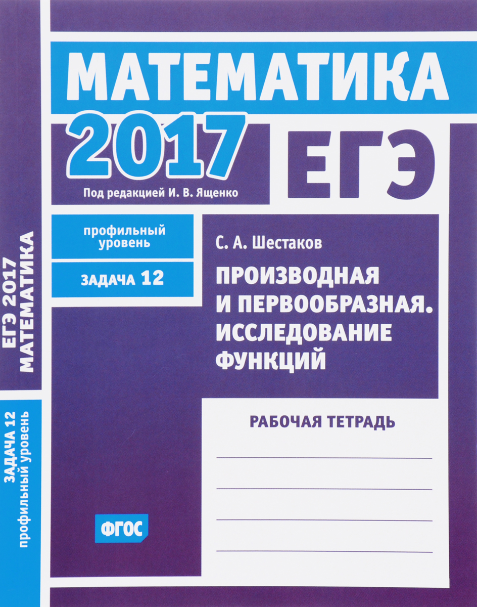 Zakazat.ru: ЕГЭ 2017. Математика. Задача 12. Профильный уровень. Производная и первообразная. Исследование функций. Рабочая тетрадь. С. А. Шестаков