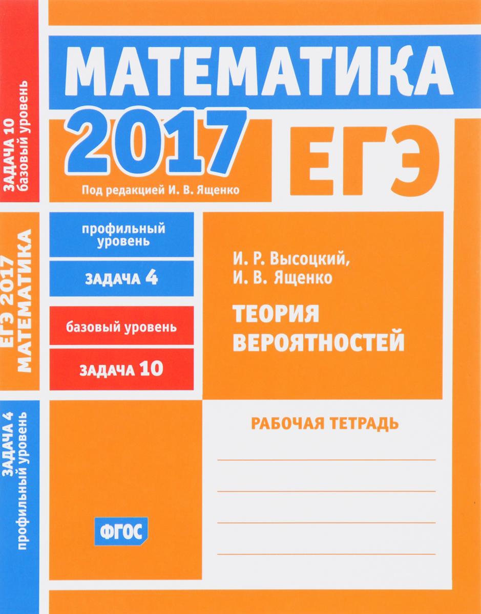 И. Р. Высоцкий, И. В. Ященко ЕГЭ 2017. Математика. Теория вероятностей. Задача 4 (профильный уровень). Задача 10 (базовый уровень). Рабочая тетрадь высоцкий