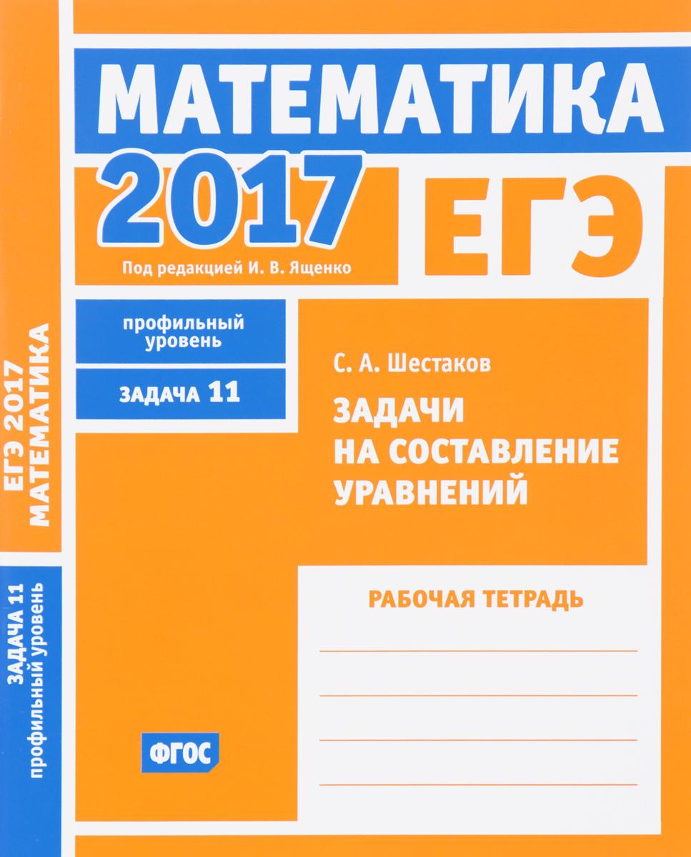 С. А. Шестаков ЕГЭ 2017. Математика. Задачи на составление уравнений. Задача 11 (профильный уровень). Рабочая тетрадь
