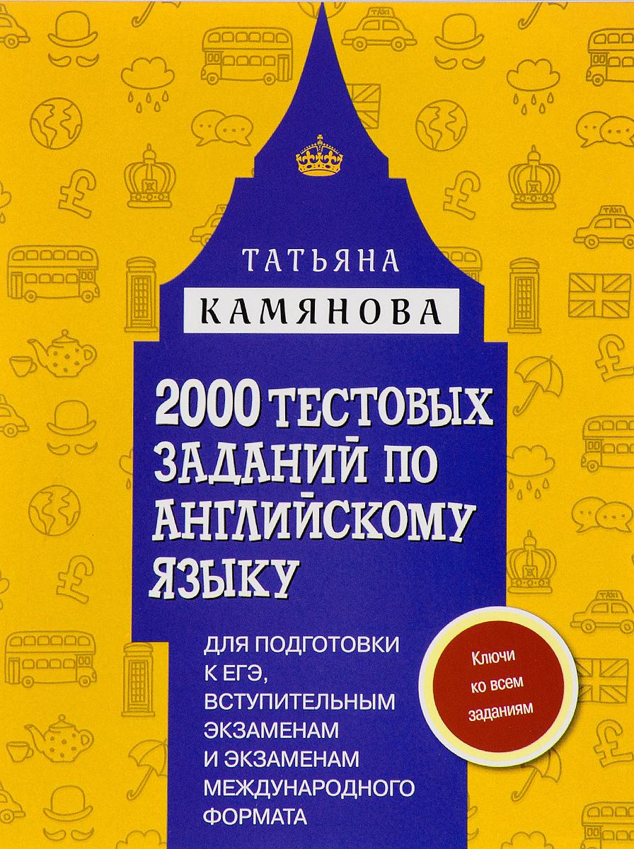 Татьяна Камянова 2000 тестовых заданий по английскому языку для подготовки к ЕГЭ, вступительным экзаменам и экзаменам международного формата егэ по английскому языку практическая подготовка