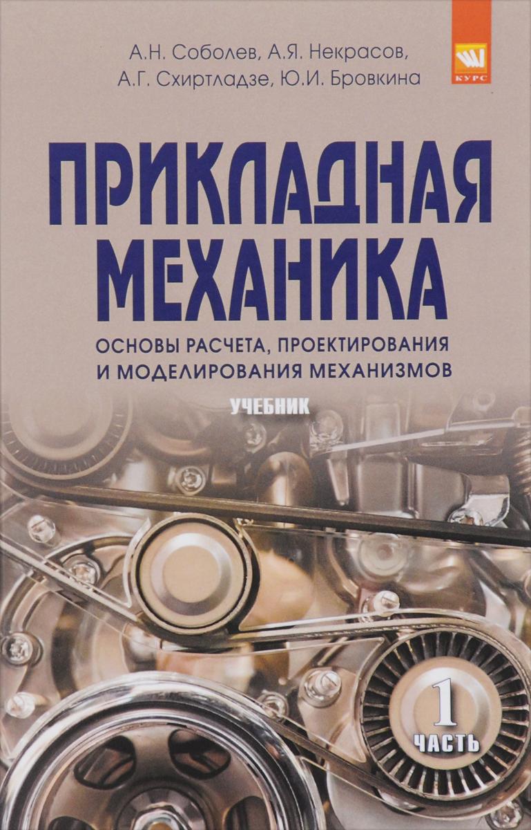 А. Н. Соболев, А. Я. Некрасов, А. Г. Схиртладзе, Ю. И. Бровкина Прикладная механика. Основы расчета, проектирования и моделирования механизмов. Учебник. В 2 частях. Часть 2 андрей леонтьев техническая механика учебник
