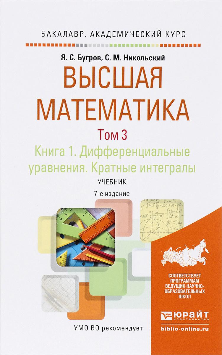 Я. С. Бугров, С. М. Никольский Высшая математика. Дифференциальные уравнения. Кратные интегралы. В 3 томах. Том 3. В 2 книгах. Книга 1. Учебник для академического бакалавриата