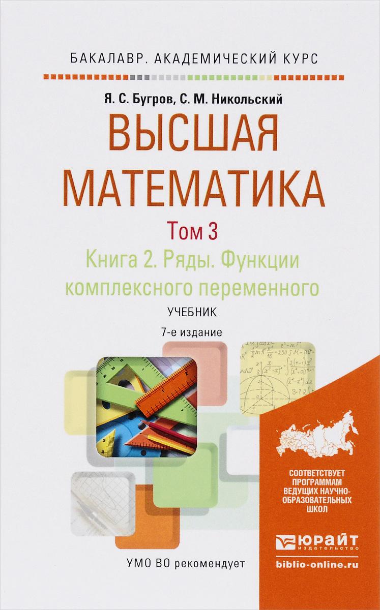 Я. С. Бугров, С. М. Никольский Высшая математика. Ряды. Функции комплексного переменного. В 3 томах. Том 3. В 2 книгах. Книга 2. Учебник для академического бакалавриата
