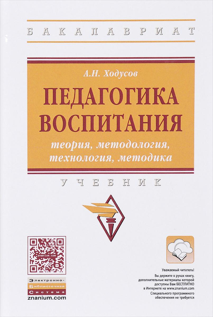 А. Н. Ходусов Педагогика воспитания. Теория, методология, технология, методика. Учебник ISBN: 978-5-16-011864-2