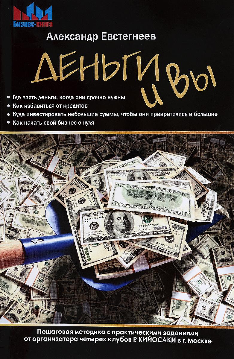 Деньги и Вы. Пошаговая методика с практическими заданиями от организатора четырех клубов Р. Кийосаки в г. Москве