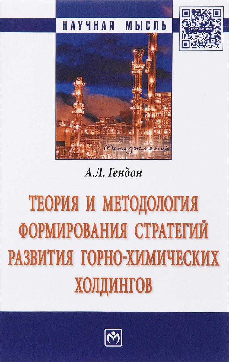 Теория и методология формирования стратегий развития горно-химических холдингов. А. Л. Гендон
