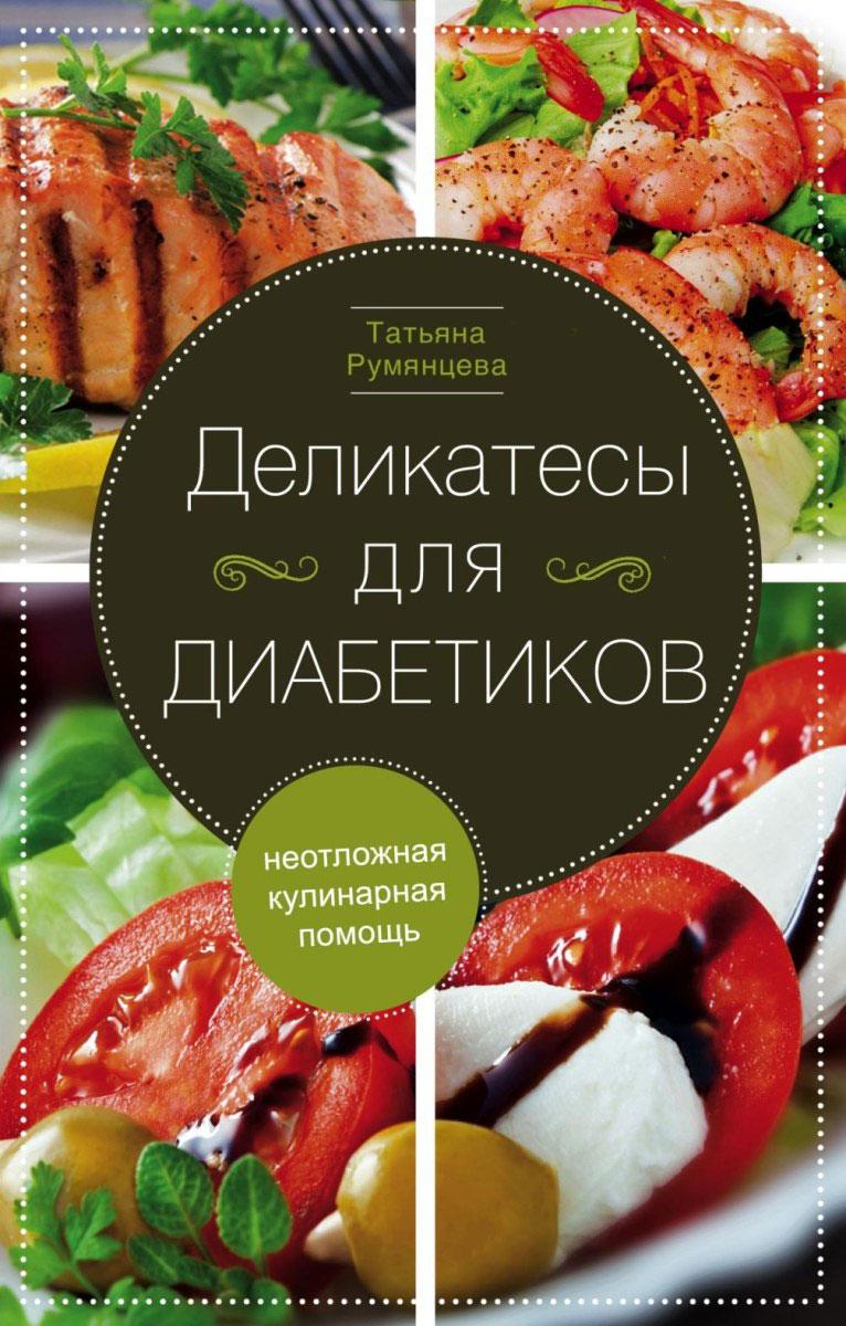 Татьяна Румянцева Деликатесы для диабетиков. Неотложная кулинарная помощь цена