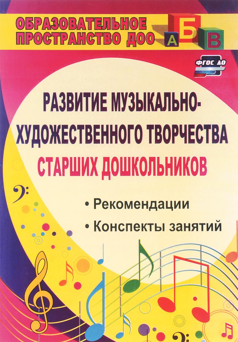 Развитие музыкально-художественного творчества старших дошкольников. Рекомендации, конспекты занятий