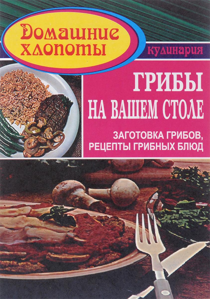 Грибы на вашем столе. Заготовка грибов. Рецепты грибных блюд ольхов олег рыба морепродукты на вашем столе салаты закуски супы второе