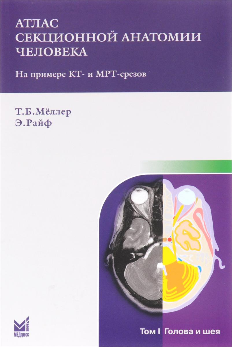 Т. Б. Меллер, Э. Райф Атлас секционной анатомии человека на примере КТ- и МРТ- срезов. В 3 томах. Том 1. Голова и шея анна спектор большой иллюстрированный атлас анатомии человека