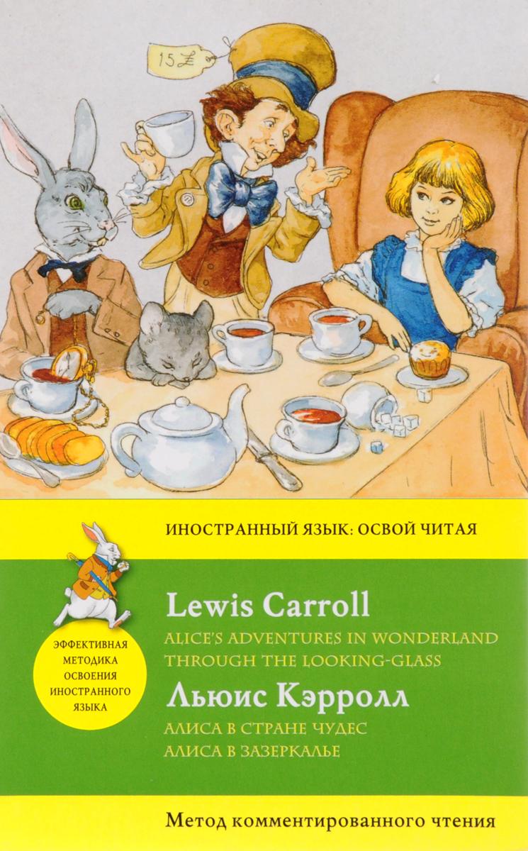 Льюис Кэрролл Алиса в Стране чудес. Алиса в Зазеркалье. Метод комментированного чтения / Alice's Adventures in Wonderland. Through the Looking-Glass