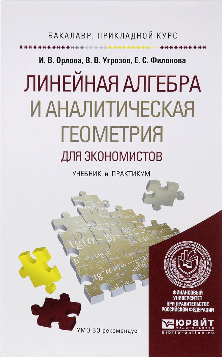 И. В. Орлова, В. В. Угрозов, Е. С. Филонова Линейная алгебра и аналитическая геометрия для экономистов. Учебник и практикум мальцев а основы линейной алгебры учебник 5 е изд