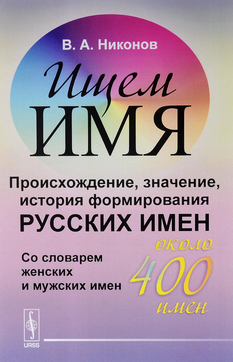 В. А. Никонов Ищем имя. Происхождение, значение, история формирования русских имен. Со словарем женских и мужских имен (около 400 имен)