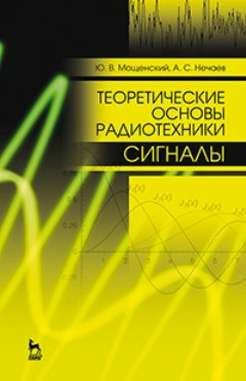 Мощенский Ю.В., Нечаев А.С. Теоретические основы радиотехники. Сигналы. Учебное пособие а м архаров основы криологии энтропийно статистический анализ низкотемпературных систем