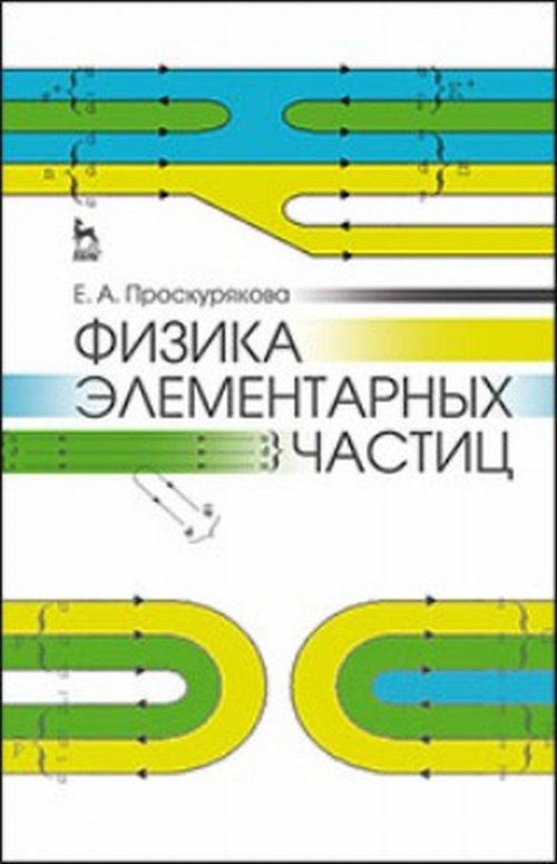 Физика элементарных частиц. Учебное пособие. Проскурякова Е.А.
