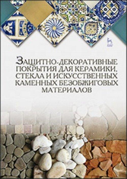 Защитно-декоративные покрытия для керамики, стекла и искусственных каменных безобжиговых материалов. Учебное пособие