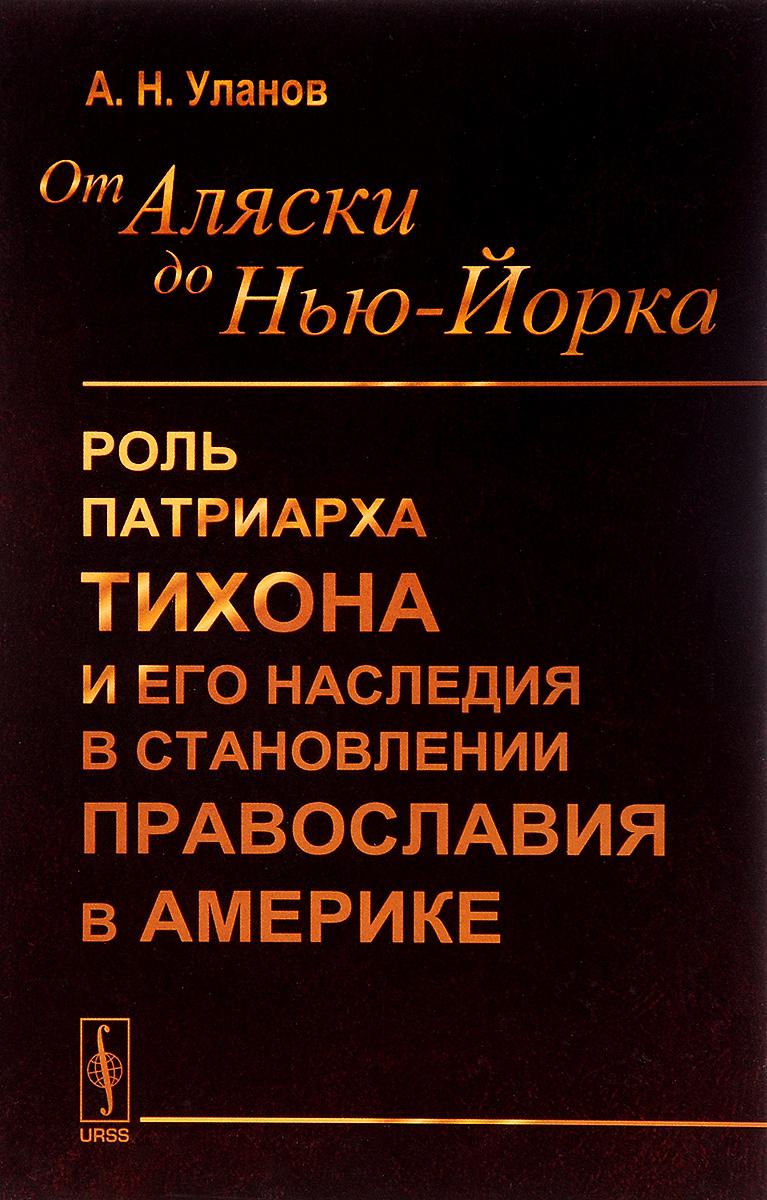 9785971031390 - А. Н. Уланов: От Аляски до Нью-Йорка. Роль Патриарха Тихона и его наследия в становлении православия в Америке - Книга