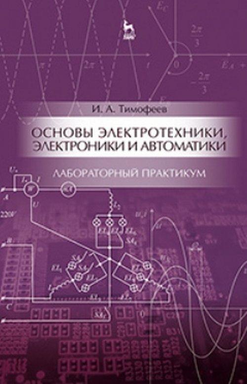 Тимофеев И.А. Основы электротехники, электроники и автоматики. Лабораторный практикум. Учебное пособие