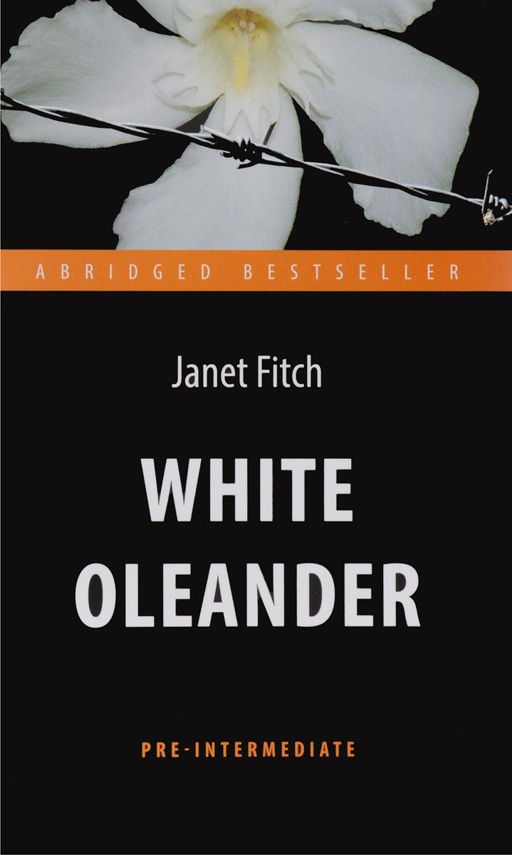 Janet Fitch White Oleander / Белый олеандр. Книга для чтения на английском языке janet